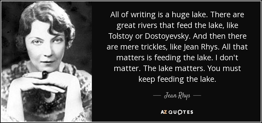 All of writing is a huge lake. There are great rivers that feed the lake, like Tolstoy or Dostoyevsky. And then there are mere trickles, like Jean Rhys. All that matters is feeding the lake. I don't matter. The lake matters. You must keep feeding the lake. - Jean Rhys