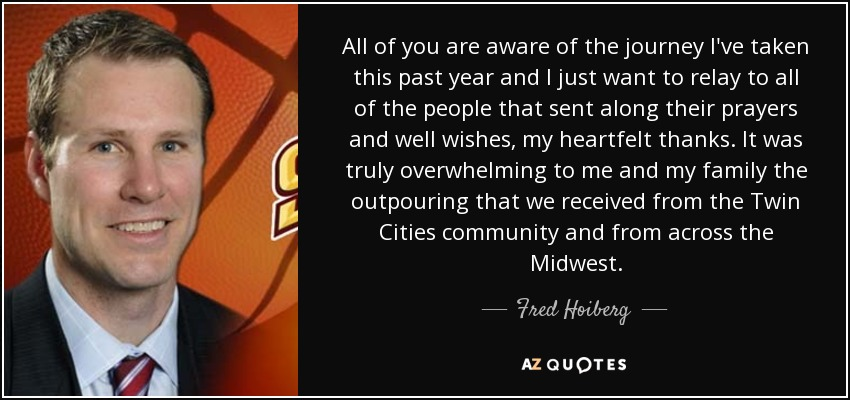 All of you are aware of the journey I've taken this past year and I just want to relay to all of the people that sent along their prayers and well wishes, my heartfelt thanks. It was truly overwhelming to me and my family the outpouring that we received from the Twin Cities community and from across the Midwest. - Fred Hoiberg