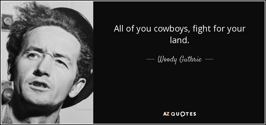 All of you cowboys, fight for your land. - Woody Guthrie
