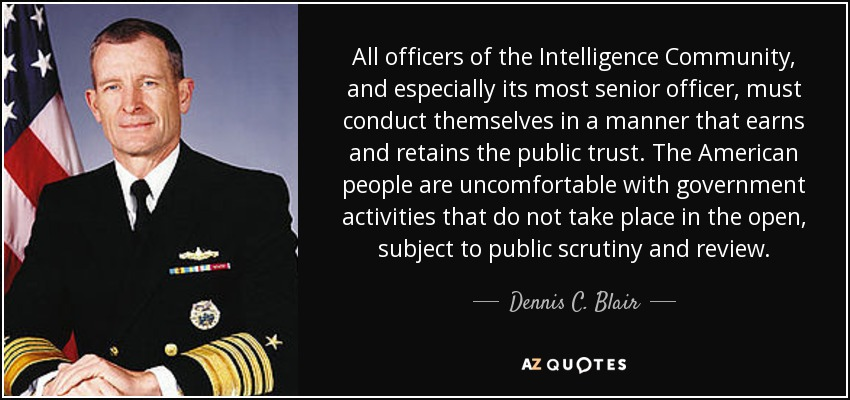 All officers of the Intelligence Community, and especially its most senior officer, must conduct themselves in a manner that earns and retains the public trust. The American people are uncomfortable with government activities that do not take place in the open, subject to public scrutiny and review. - Dennis C. Blair