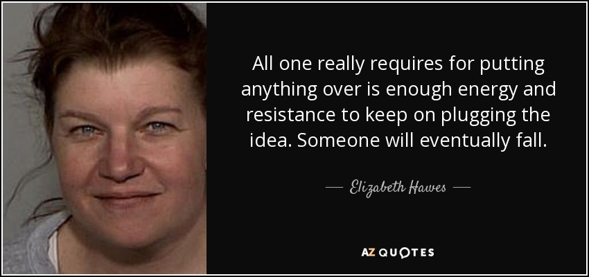 All one really requires for putting anything over is enough energy and resistance to keep on plugging the idea. Someone will eventually fall. - Elizabeth Hawes
