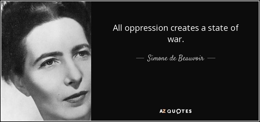 All oppression creates a state of war. - Simone de Beauvoir