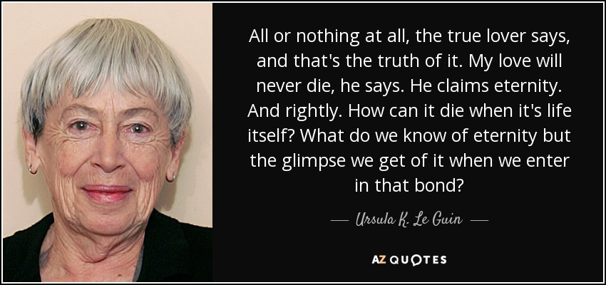 All or nothing at all, the true lover says, and that's the truth of it. My love will never die, he says. He claims eternity. And rightly. How can it die when it's life itself? What do we know of eternity but the glimpse we get of it when we enter in that bond? - Ursula K. Le Guin