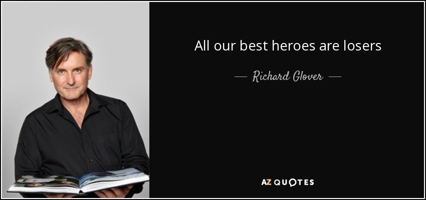 All our best heroes are losers - Richard Glover