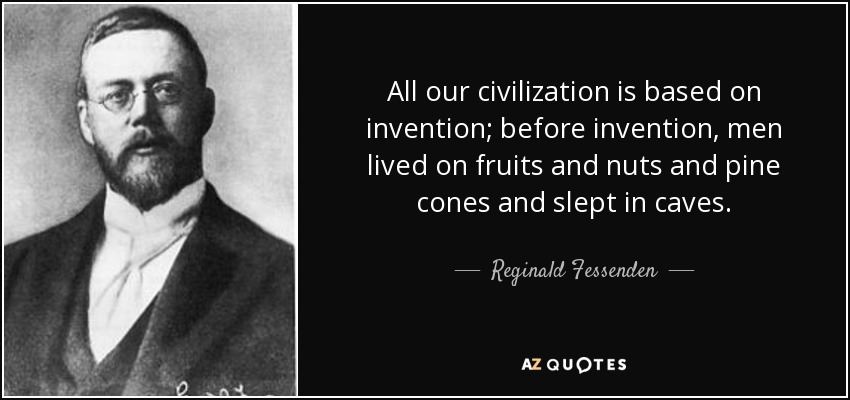 All our civilization is based on invention; before invention, men lived on fruits and nuts and pine cones and slept in caves. - Reginald Fessenden