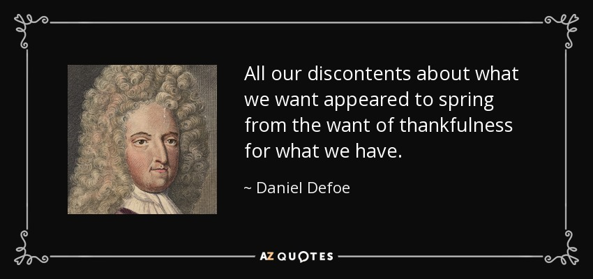 All our discontents about what we want appeared to spring from the want of thankfulness for what we have. - Daniel Defoe
