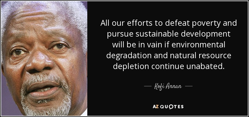 All our efforts to defeat poverty and pursue sustainable development will be in vain if environmental degradation and natural resource depletion continue unabated. - Kofi Annan