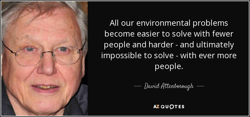 All our environmental problems become easier to solve with fewer people and harder - and ultimately impossible to solve - with ever more people. - David Attenborough