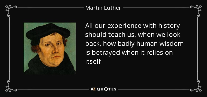 All our experience with history should teach us, when we look back, how badly human wisdom is betrayed when it relies on itself - Martin Luther