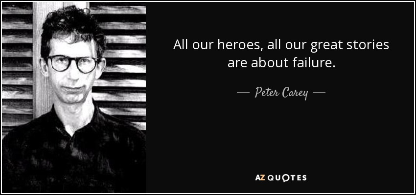 All our heroes, all our great stories are about failure. - Peter Carey