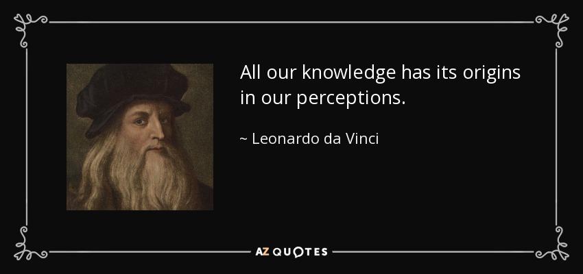 All our knowledge has its origins in our perceptions. - Leonardo da Vinci