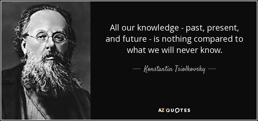All our knowledge - past, present, and future - is nothing compared to what we will never know. - Konstantin Tsiolkovsky