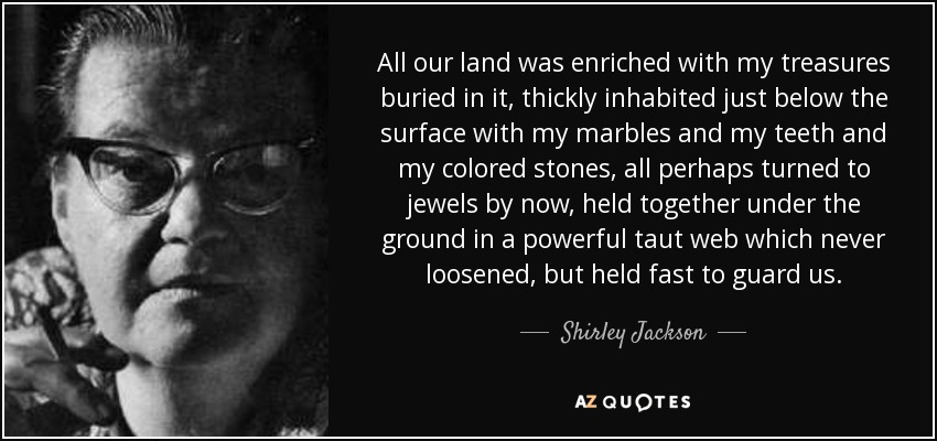 All our land was enriched with my treasures buried in it, thickly inhabited just below the surface with my marbles and my teeth and my colored stones, all perhaps turned to jewels by now, held together under the ground in a powerful taut web which never loosened, but held fast to guard us. - Shirley Jackson