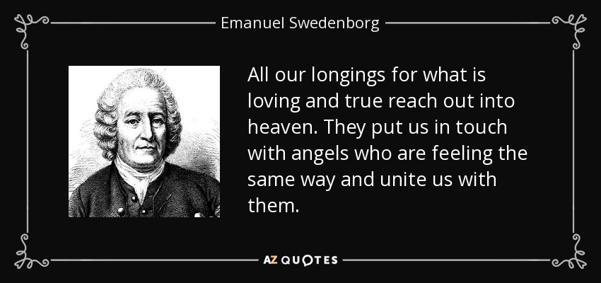 All our longings for what is loving and true reach out into heaven. They put us in touch with angels who are feeling the same way and unite us with them. - Emanuel Swedenborg