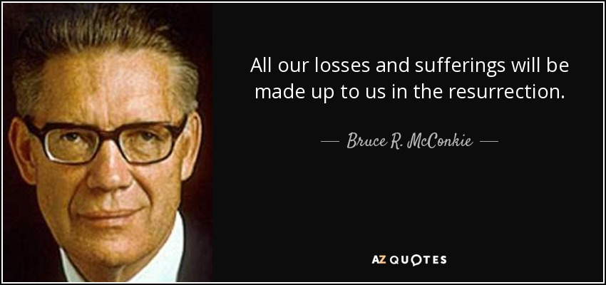All our losses and sufferings will be made up to us in the resurrection. - Bruce R. McConkie