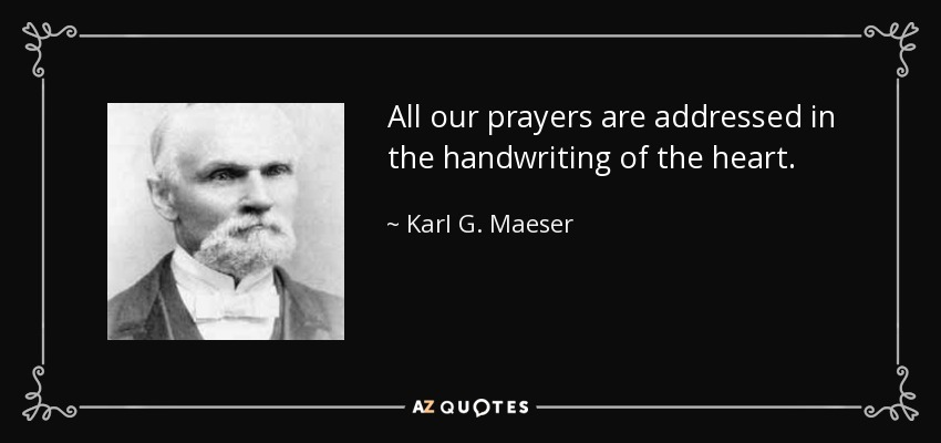 All our prayers are addressed in the handwriting of the heart. - Karl G. Maeser