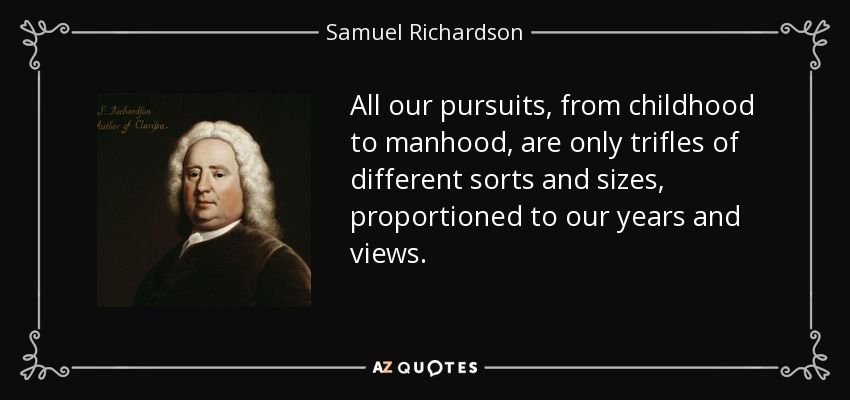 All our pursuits, from childhood to manhood, are only trifles of different sorts and sizes, proportioned to our years and views. - Samuel Richardson