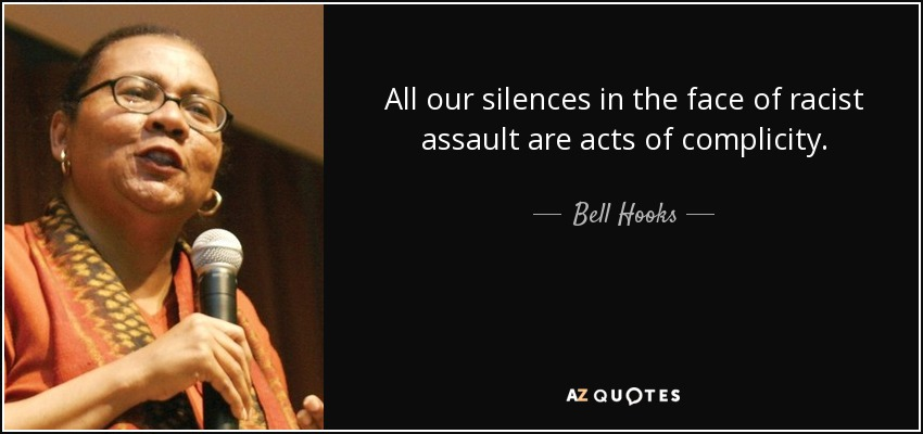 All our silences in the face of racist assault are acts of complicity. - Bell Hooks