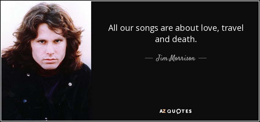 All our songs are about love, travel and death. - Jim Morrison