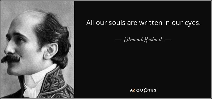 All our souls are written in our eyes. - Edmond Rostand
