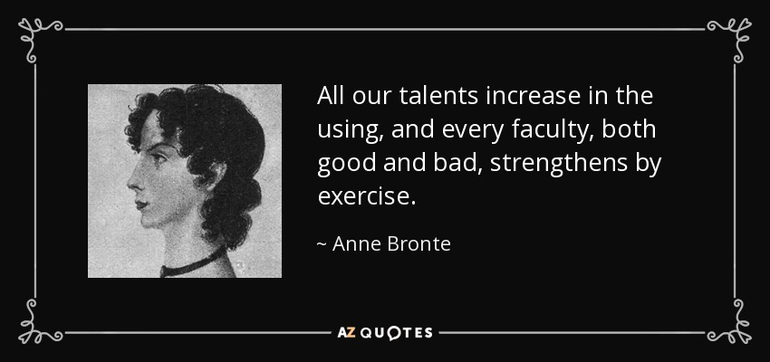 All our talents increase in the using, and every faculty, both good and bad, strengthens by exercise. - Anne Bronte