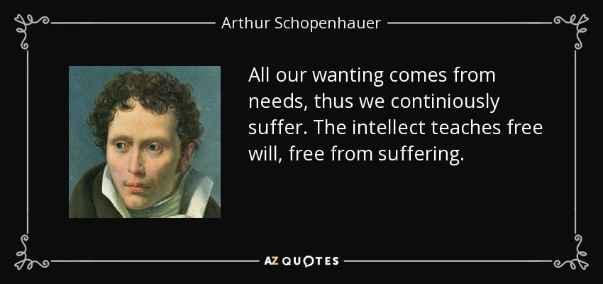 All our wanting comes from needs, thus we continiously suffer. The intellect teaches free will, free from suffering. - Arthur Schopenhauer