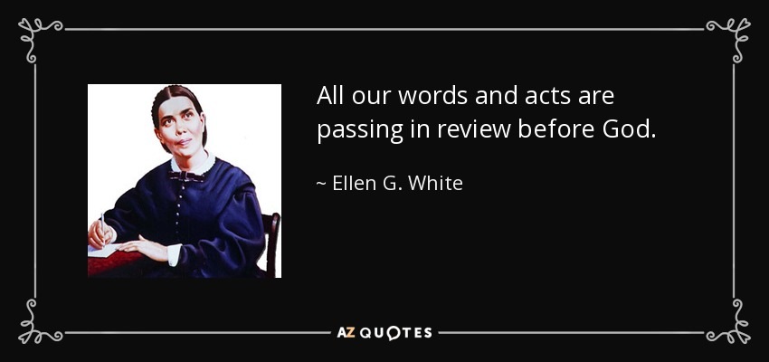 All our words and acts are passing in review before God. - Ellen G. White