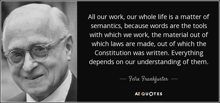 All our work, our whole life is a matter of semantics, because words are the tools with which we work, the material out of which laws are made, out of which the Constitution was written. Everything depends on our understanding of them. - Felix Frankfurter