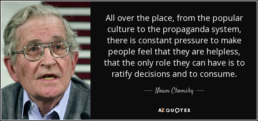 All over the place, from the popular culture to the propaganda system, there is constant pressure to make people feel that they are helpless, that the only role they can have is to ratify decisions and to consume. - Noam Chomsky