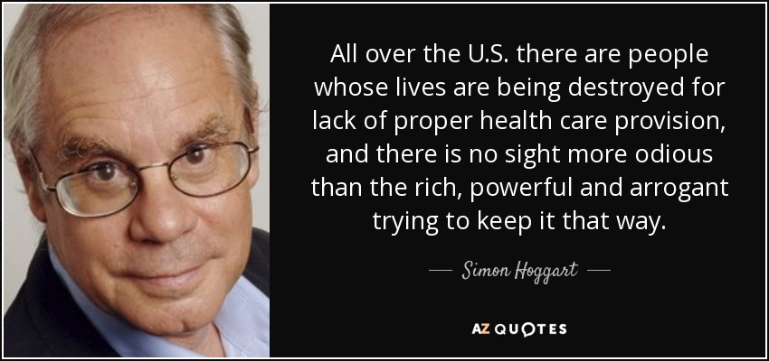 All over the U.S. there are people whose lives are being destroyed for lack of proper health care provision, and there is no sight more odious than the rich, powerful and arrogant trying to keep it that way. - Simon Hoggart