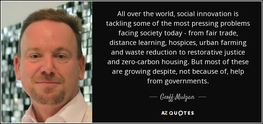 All over the world, social innovation is tackling some of the most pressing problems facing society today - from fair trade, distance learning, hospices, urban farming and waste reduction to restorative justice and zero-carbon housing. But most of these are growing despite, not because of, help from governments. - Geoff Mulgan