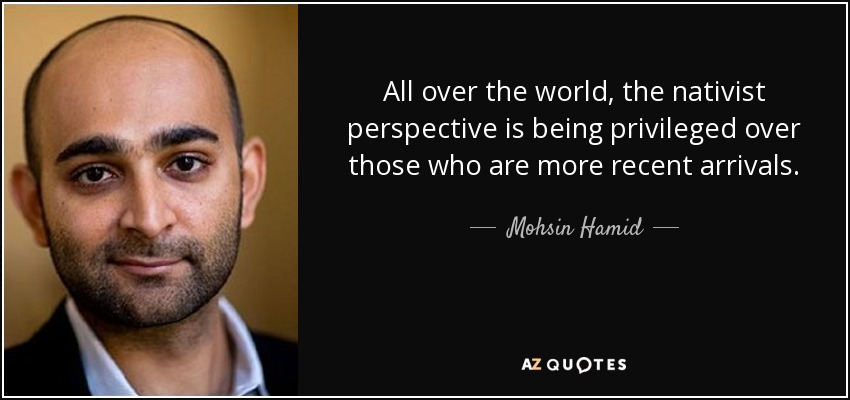 All over the world, the nativist perspective is being privileged over those who are more recent arrivals. - Mohsin Hamid