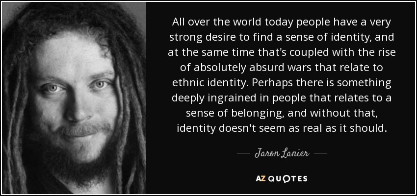 All over the world today people have a very strong desire to find a sense of identity, and at the same time that's coupled with the rise of absolutely absurd wars that relate to ethnic identity. Perhaps there is something deeply ingrained in people that relates to a sense of belonging, and without that, identity doesn't seem as real as it should. - Jaron Lanier