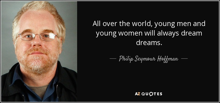 All over the world, young men and young women will always dream dreams. - Philip Seymour Hoffman