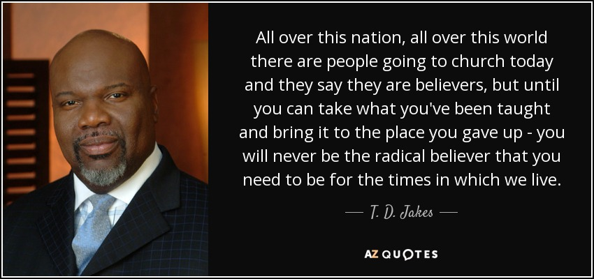 All over this nation, all over this world there are people going to church today and they say they are believers, but until you can take what you've been taught and bring it to the place you gave up - you will never be the radical believer that you need to be for the times in which we live. - T. D. Jakes