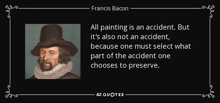 All painting is an accident. But it's also not an accident, because one must select what part of the accident one chooses to preserve. - Francis Bacon