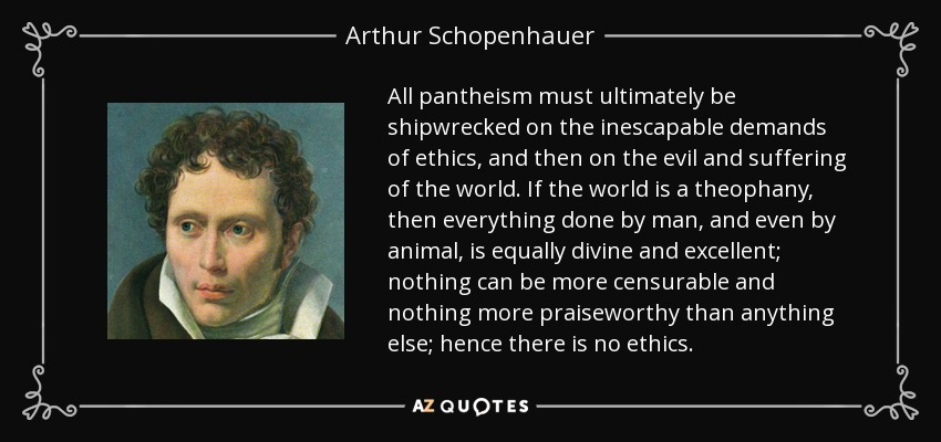 All pantheism must ultimately be shipwrecked on the inescapable demands of ethics, and then on the evil and suffering of the world. If the world is a theophany , then everything done by man, and even by animal, is equally divine and excellent; nothing can be more censurable and nothing more praiseworthy than anything else; hence there is no ethics. - Arthur Schopenhauer