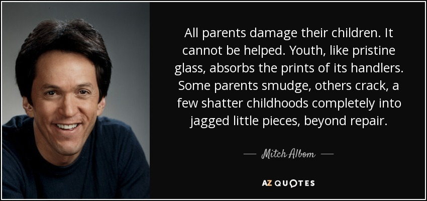 All parents damage their children. It cannot be helped. Youth, like pristine glass, absorbs the prints of its handlers. Some parents smudge, others crack, a few shatter childhoods completely into jagged little pieces, beyond repair. - Mitch Albom