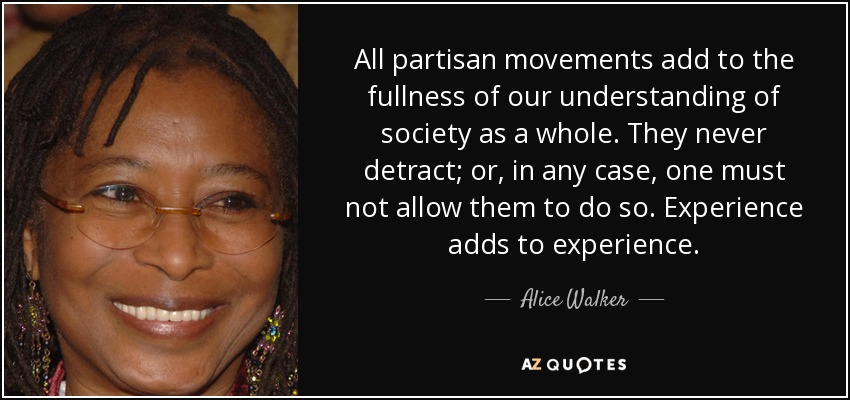 All partisan movements add to the fullness of our understanding of society as a whole. They never detract; or, in any case, one must not allow them to do so. Experience adds to experience. - Alice Walker