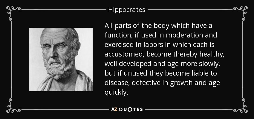 All parts of the body which have a function, if used in moderation and exercised in labors in which each is accustomed, become thereby healthy, well developed and age more slowly, but if unused they become liable to disease, defective in growth and age quickly. - Hippocrates
