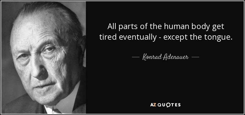 All parts of the human body get tired eventually - except the tongue. - Konrad Adenauer
