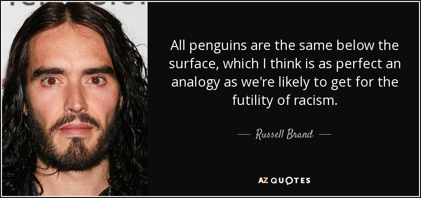 All penguins are the same below the surface, which I think is as perfect an analogy as we're likely to get for the futility of racism. - Russell Brand