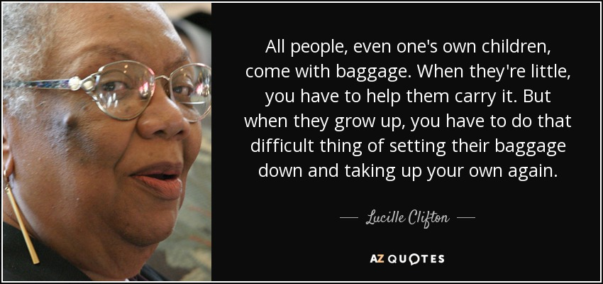 All people, even one's own children, come with baggage. When they're little, you have to help them carry it. But when they grow up, you have to do that difficult thing of setting their baggage down and taking up your own again. - Lucille Clifton