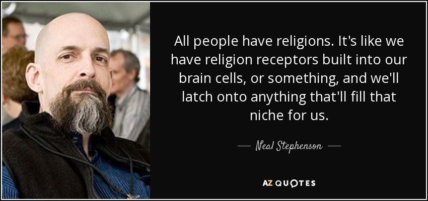 All people have religions. It's like we have religion receptors built into our brain cells, or something, and we'll latch onto anything that'll fill that niche for us. - Neal Stephenson