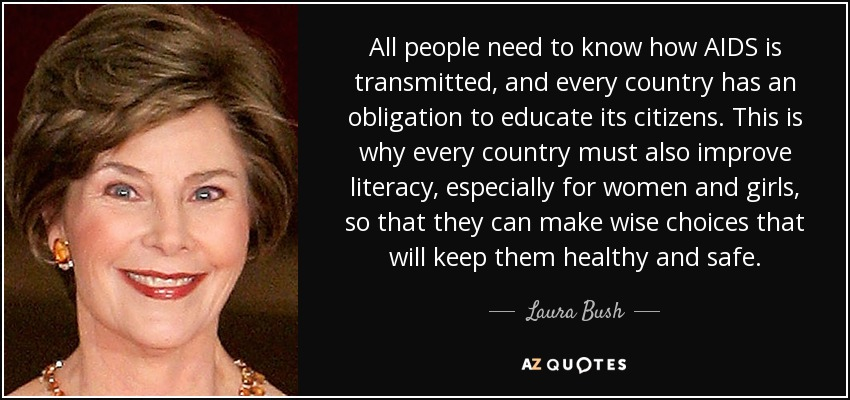 All people need to know how AIDS is transmitted, and every country has an obligation to educate its citizens. This is why every country must also improve literacy, especially for women and girls, so that they can make wise choices that will keep them healthy and safe. - Laura Bush