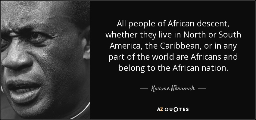 All people of African descent, whether they live in North or South America, the Caribbean, or in any part of the world are Africans and belong to the African nation. - Kwame Nkrumah