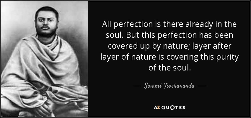 All perfection is there already in the soul. But this perfection has been covered up by nature; layer after layer of nature is covering this purity of the soul. - Swami Vivekananda