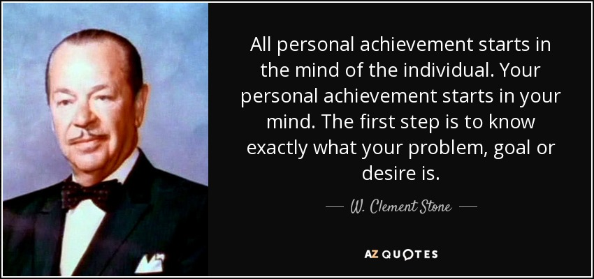 All personal achievement starts in the mind of the individual. Your personal achievement starts in your mind. The first step is to know exactly what your problem, goal or desire is. - W. Clement Stone