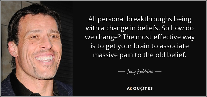 All personal breakthroughs being with a change in beliefs. So how do we change? The most effective way is to get your brain to associate massive pain to the old belief. - Tony Robbins