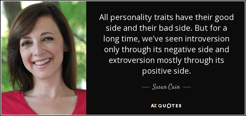 All personality traits have their good side and their bad side. But for a long time, we've seen introversion only through its negative side and extroversion mostly through its positive side. - Susan Cain